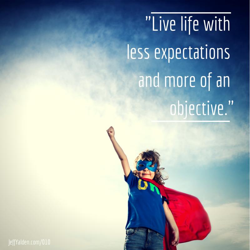 """Live life with less expectations and"
